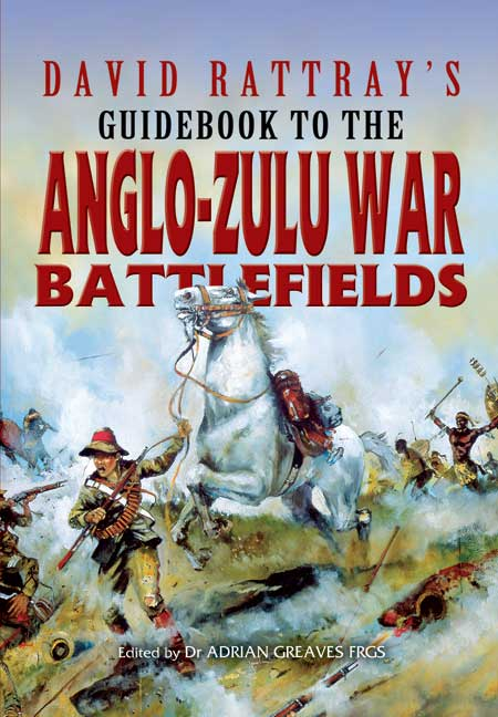 David Rattray\'s Guidebook To The Anglo-Zulu War Battlefields