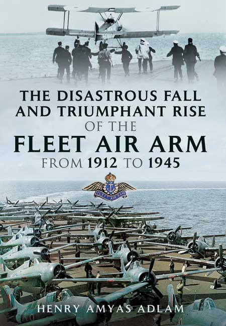 The Disastrous Fall and Triumphant Rise of the Fleet Air Arm from 1912 to 1945