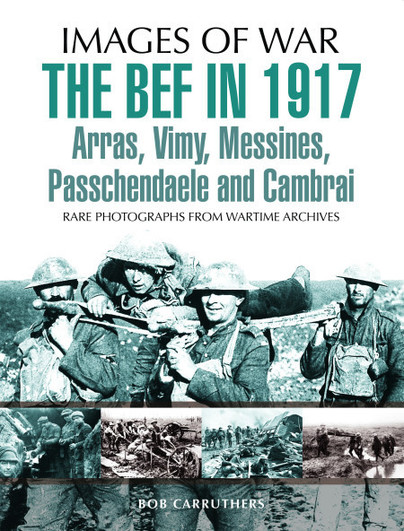The BEF in 1917: Arras, Vimy, Messines, Passchendaele and Cambrai
